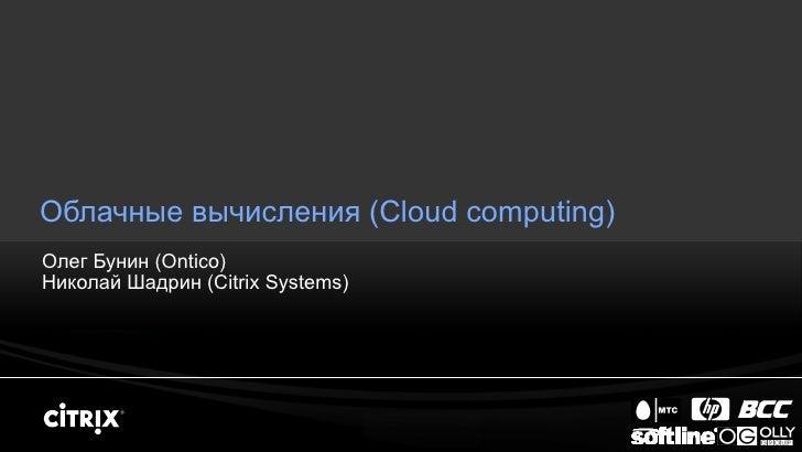 Облачные вычисления ( Cloud computing) Олег Бунин  (Ontico) Николай Шадрин  (Citrix Systems)