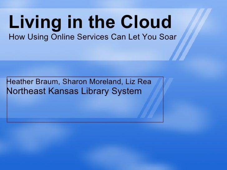 Living in the Cloud How Using Online Services Can Let You Soar Heather Braum, Sharon Moreland, Liz Rea Northeast Kansas Li...
