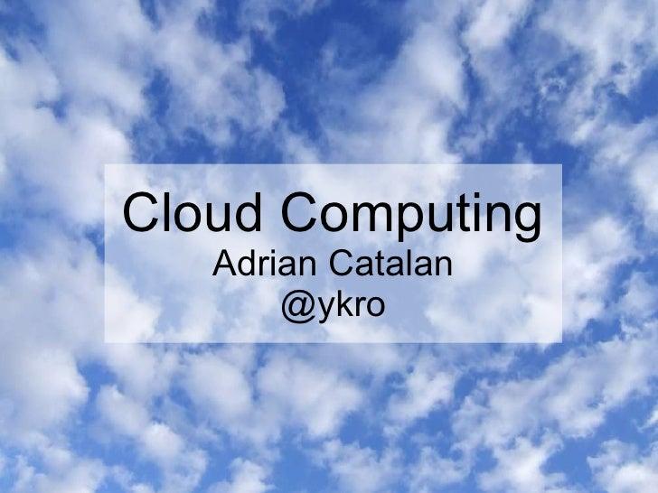 Cloud Computing    Adrian Catalan        @ykro