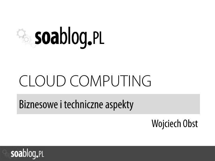 CLOUD COMPUTING<br />Biznesowe i techniczne aspekty<br />Wojciech Obst<br />