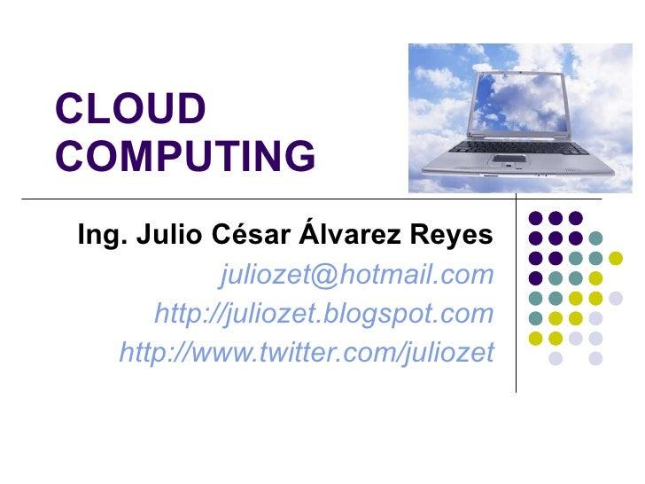 CLOUD  COMPUTING Ing. Julio César Álvarez Reyes [email_address] http://juliozet.blogspot.com http://www.twitter.com/juliozet