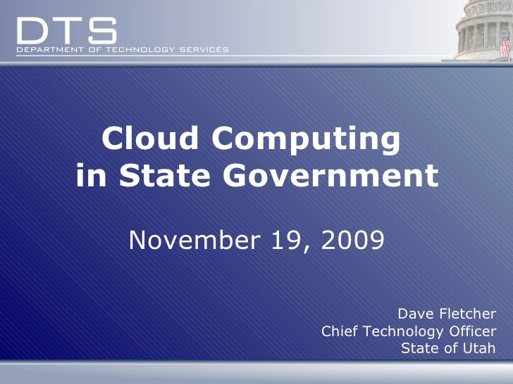 Cloud Computing  in State Government November 19, 2009 Dave Fletcher Chief Technology Officer State of Utah