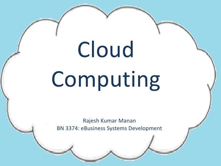 Cloud Computing<br />Rajesh Kumar Manan<br />BN 3374: eBusiness Systems Development<br />