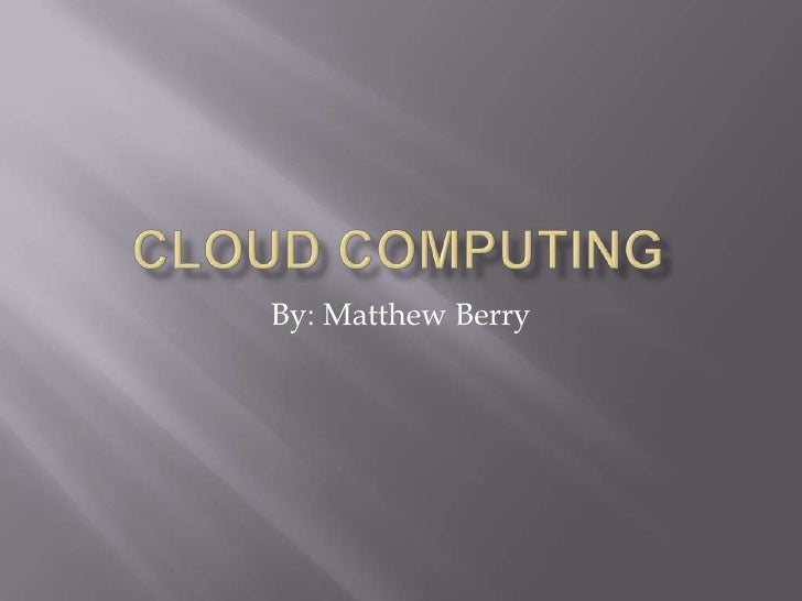 Cloud Computing<br />By: Matthew Berry<br />