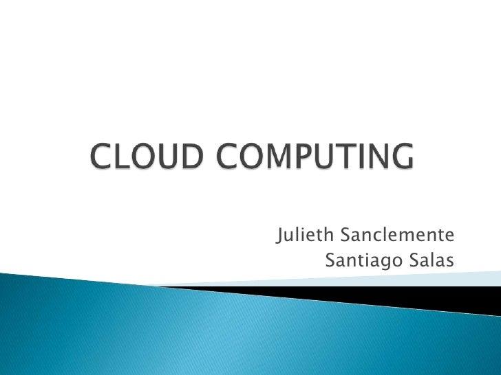 CLOUD COMPUTING<br />Julieth Sanclemente<br />Santiago Salas<br />