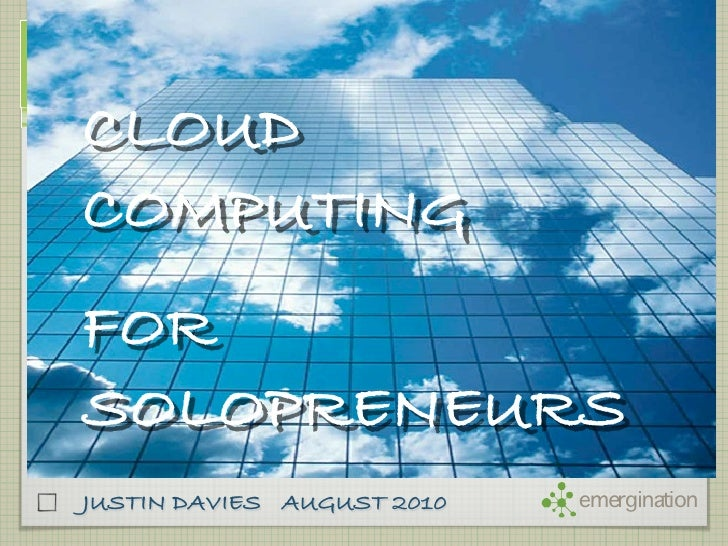 CLOUD COMPUTING FOR SOLOPRENEURS JUSTIN DAVIES AUGUST 2010   emergination