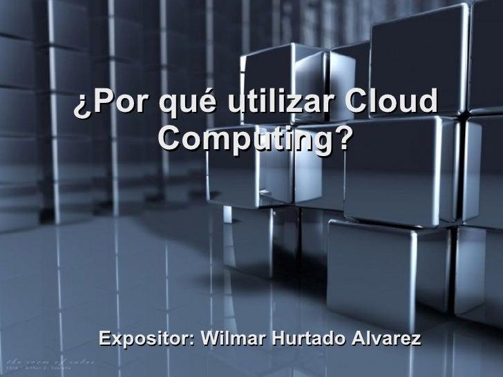 ¿Por qué utilizar Cloud Computing? Expositor: Wilmar Hurtado Alvarez