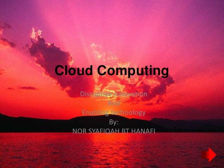 Cloud Computing     Disruptive innovation              And     Enabling technology              By:   NOR SYAFIQAH BT HANA...