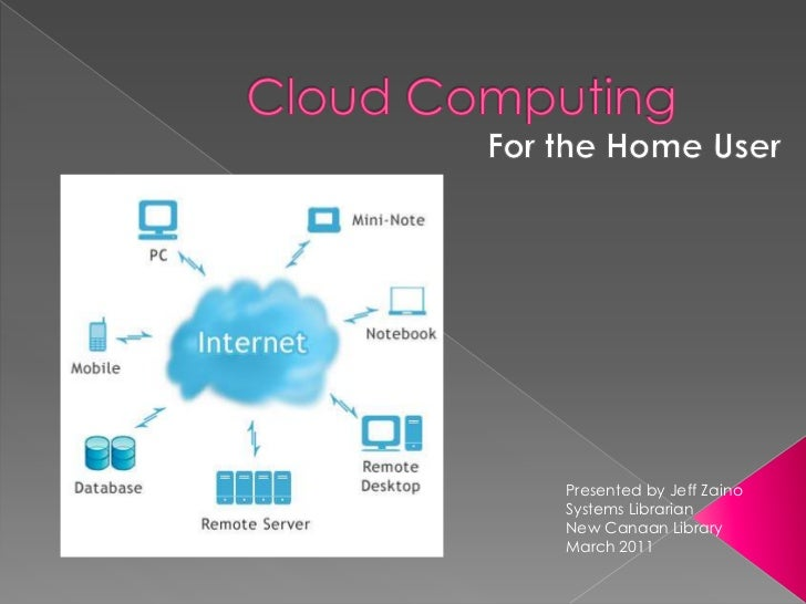 Cloud Computing<br />For the Home User<br />Presented by Jeff ZainoSystems LibrarianNew Canaan LibraryMarch 2011<br />