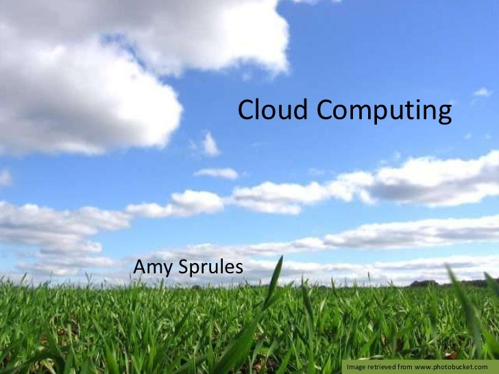 Cloud Computing<br />Amy Sprules<br />Image retrieved from www.photobucket.com<br />