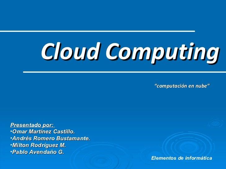 "Cloud Computing "" computación en nube"" <ul><li>Presentado por:  </li></ul><ul><li>Omar Martínez Castillo.   </li></ul><ul>..."