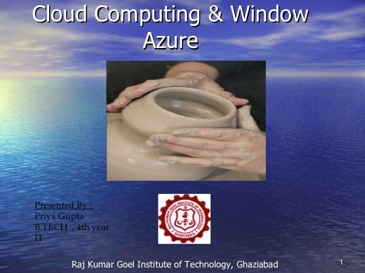 Cloud Computing & Window  Azure Presented By :  Priya Gupta B.TECH  , 4th year IT Raj Kumar Goel Institute of Technology, ...