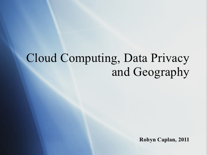 Cloud Computing, Data Privacy and Geography Robyn Caplan, 2011