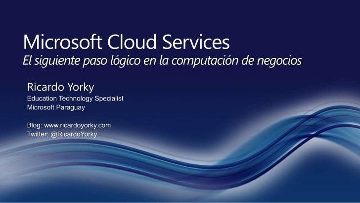 Microsoft Cloud ServicesEl siguiente paso lógico en la computación de negocios<br />Ricardo Yorky<br />Education Technolog...