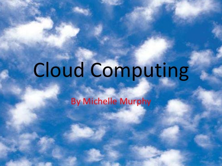 Cloud Computing<br />By Michelle Murphy<br />