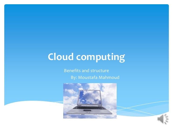 Cloud computing   Benefits and structure      By: Moustafa Mahmoud
