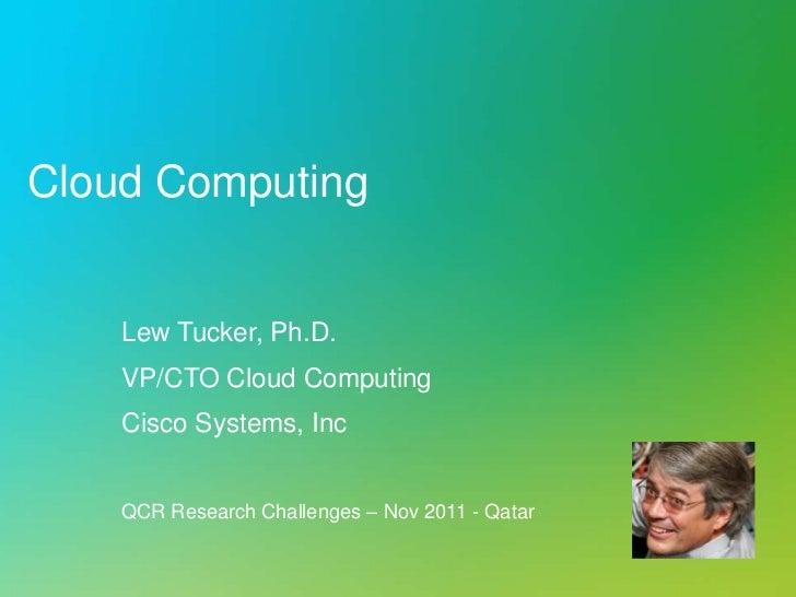 Cloud Computing    Lew Tucker, Ph.D.    VP/CTO Cloud Computing    Cisco Systems, Inc    QCR Research Challenges – Nov 2011...