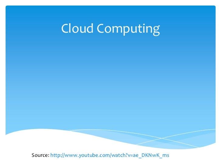 Cloud ComputingSource: http://www.youtube.com/watch?v=ae_DKNwK_ms