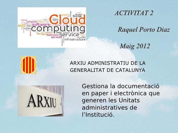 ACTIVITAT 2               Raquel Porto Diaz                Maig 2012ARXIU ADMINISTRATIU DE LAGENERALITAT DE CATALUNYA   Ge...