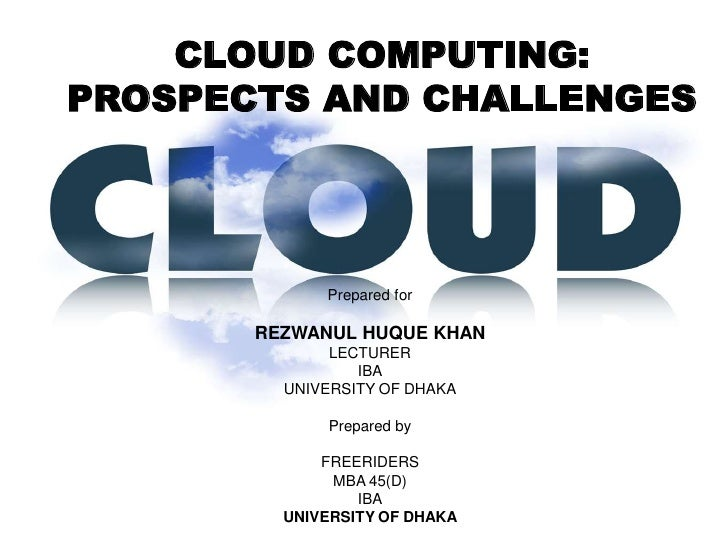 CLOUD COMPUTING:PROSPECTS AND CHALLENGES             Prepared for       REZWANUL HUQUE KHAN              LECTURER         ...