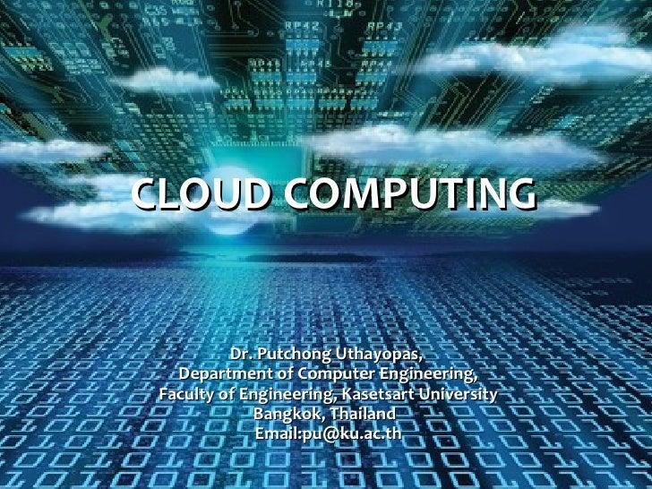 CLOUD COMPUTING          Dr. Putchong Uthayopas,   Department of Computer Engineering, Faculty of Engineering, Kasetsart U...