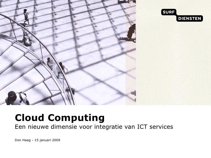 Cloud Computing Een nieuwe dimensie voor integratie van ICT services Den Haag - 15 januari 2009