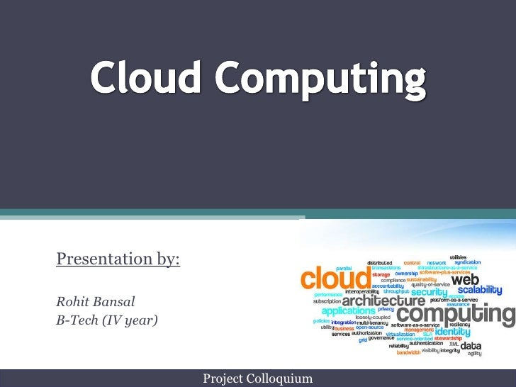 CloudComputing<br />Presentation by:<br />Rohit Bansal<br />B-Tech (IV year)<br />Project Colloquium<br />