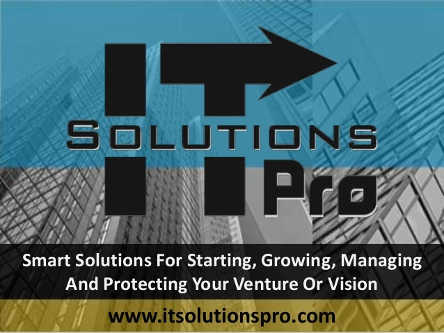 Smart Solutions For Starting, Growing, Managing And Protecting Your Venture Or Vision www.itsolutionspro.com