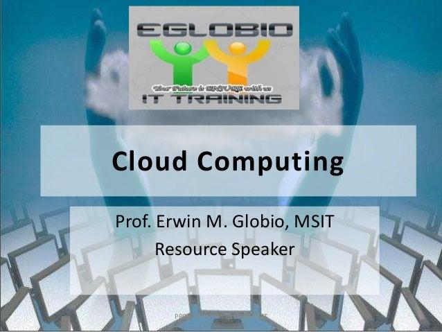 Cloud Computing Prof. Erwin M. Globio, MSIT Resource Speaker PROF. ERWIN M. GLOBIO, MSIT