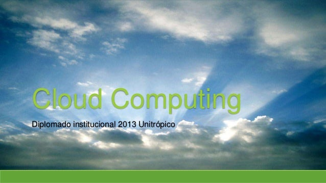 Cloud Computing Diplomado institucional 2013 Unitrópico