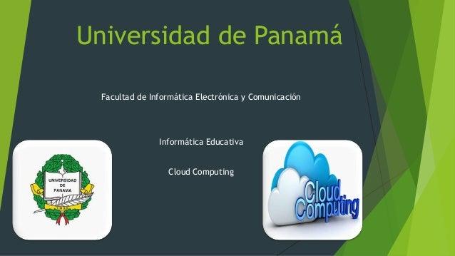 Universidad de Panamá Facultad de Informática Electrónica y Comunicación  Informática Educativa Cloud Computing
