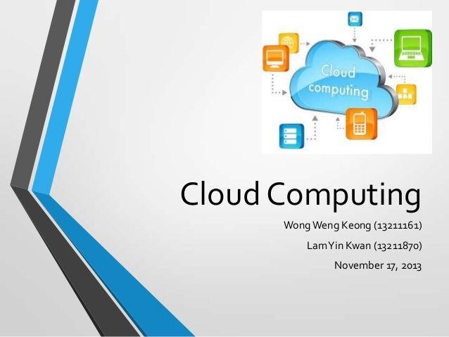 Cloud Computing Wong Weng Keong (13211161) Lam Yin Kwan (13211870) November 17, 2013