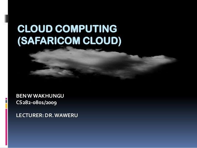 CLOUD COMPUTING (SAFARICOM CLOUD)  BEN W WAKHUNGU CS282-0801/2009 LECTURER: DR. WAWERU
