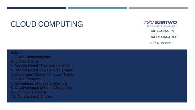 CLOUD COMPUTING  Decisions! Delivered !! SARAVANAN . M SALES MANAGER 20TH NOV 2013  Index : 1. Cloud Computing Intro 2. Ch...