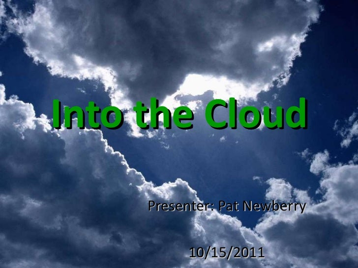 Into the Cloud Presenter: Pat Newberry 10/15/2011