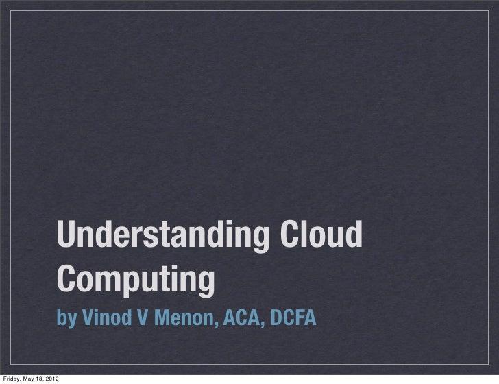 Understanding Cloud                   Computing                   by Vinod V Menon, ACA, DCFAFriday, May 18, 2012