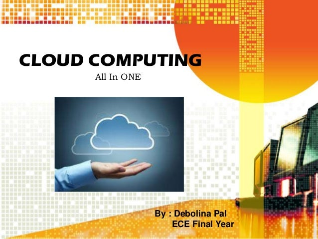 CLOUD COMPUTING All In ONE By : Debolina Pal ECE Final Year