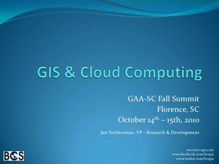 GIS & Cloud Computing<br />GAA-SC Fall Summit<br />Florence, SC<br />October 14th – 15th, 2010<br />Jim Tochterman, VP - R...