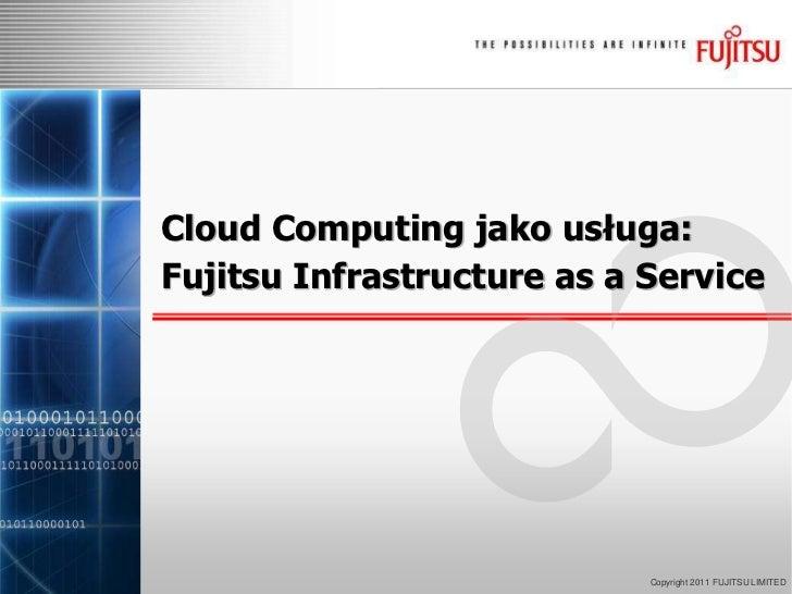 Cloud Computing jako usługa:Fujitsu Infrastructure as a Service<br />Copyright 2011 FUJITSU LIMITED<br />