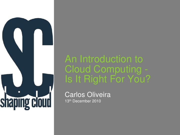 An Introduction to Cloud Computing -Is It Right For You?<br />Carlos Oliveira<br />13th December 2010<br />