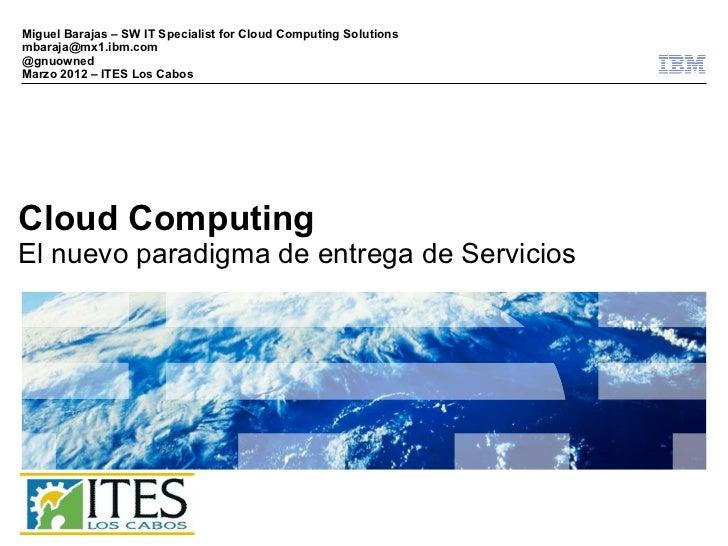 Miguel Barajas – SW IT Specialist for Cloud Computing Solutionsmbaraja@mx1.ibm.com@gnuownedMarzo 2012 – ITES Los CabosClou...