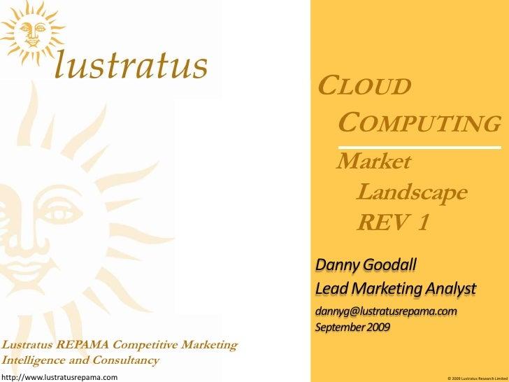 Market Landscape REV  1<br />Cloud Computing <br />Danny Goodall<br />Lead Marketing Analyst<br />dannyg@lustratusrepama.c...