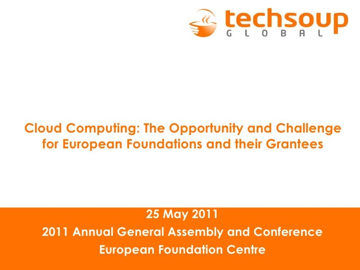 Cloud Computing: The Opportunity and Challenge for European Foundations and their Grantees 25 May 2011 2011 Annual General...