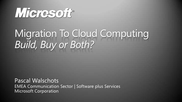 Migration To Cloud Computing Build, Buy or Both?<br />Pascal Walschots<br />EMEA Communication Sector | Software plus Serv...