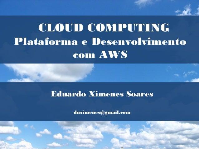 CLOUD COMPUTINGPlataforma e Desenvolvimento         com AWS     Eduardo Ximenes Soares         duximenes@gmail.com
