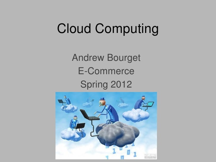 Cloud Computing  Andrew Bourget   E-Commerce   Spring 2012