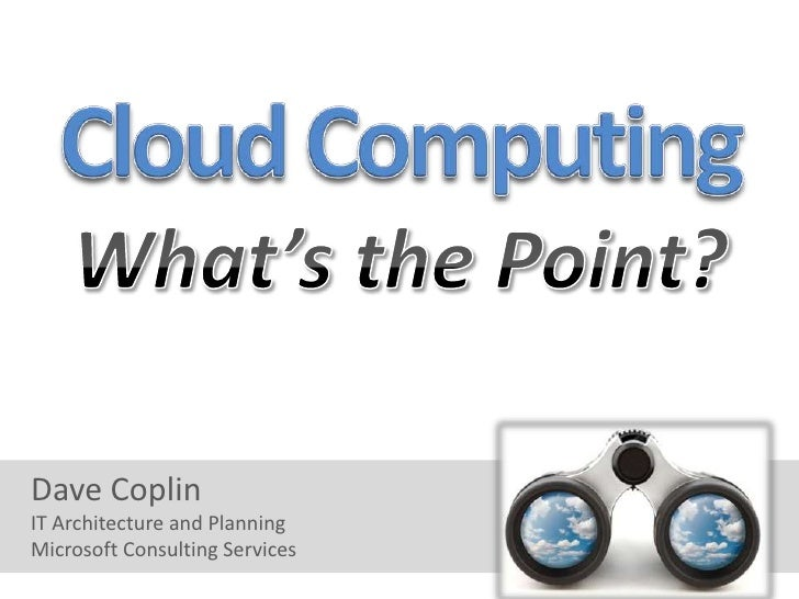 Cloud Computing<br />What's the Point?<br />Dave Coplin<br />IT Architecture and Planning<br />Microsoft Consulting Servic...