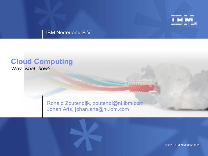 IBM Nederland B.V.     Cloud Computing Why, what, how?                  Ronald Zoutendijk, zoutendi@nl.ibm.com            ...