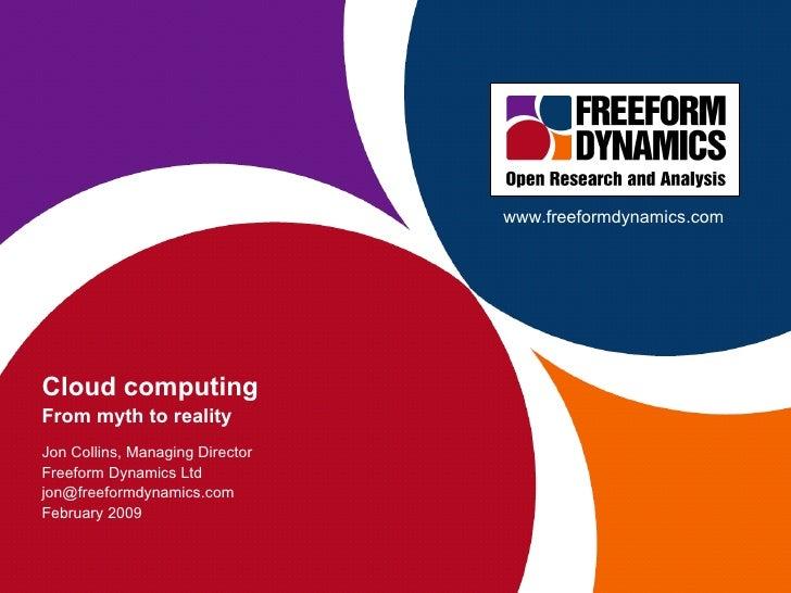 Cloud computing From myth to reality Jon Collins, Managing Director Freeform Dynamics Ltd [email_address] February 2009 ww...