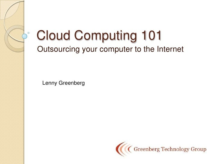 Cloud Computing 101 Outsourcing your computer to the Internet     Lenny Greenberg